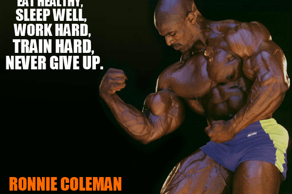 "ronnie coleman motivation""eat healthy, sleep well, work hard, train hard, never give up"""